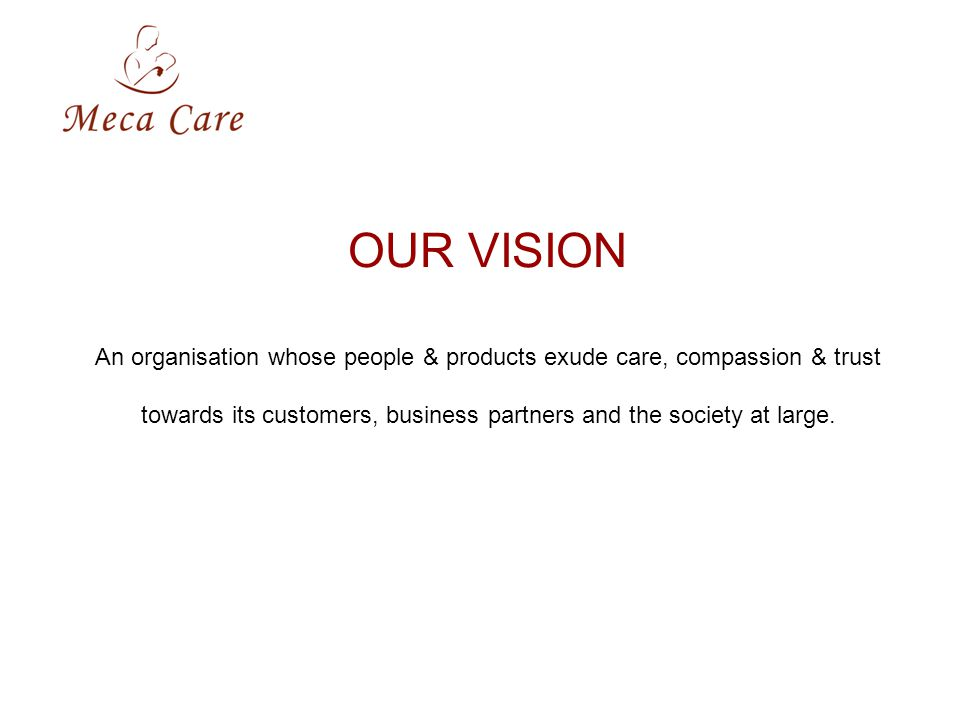 OUR VISION An organisation whose people & products exude care, compassion & trust towards its customers, business partners and the society at large.