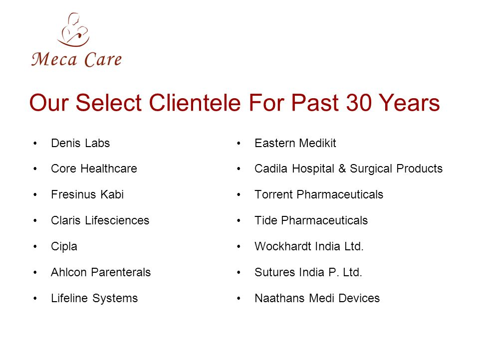 Our Select Clientele For Past 30 Years Denis Labs Core Healthcare Fresinus Kabi Claris Lifesciences Cipla Ahlcon Parenterals Lifeline Systems Eastern Medikit Cadila Hospital & Surgical Products Torrent Pharmaceuticals Tide Pharmaceuticals Wockhardt India Ltd.