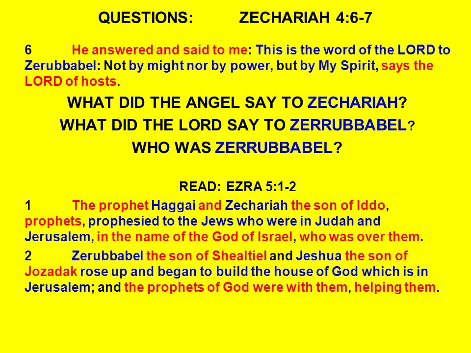 QUESTIONS:ZECHARIAH 4:6-7 6He answered and said to me: This is the word of the LORD to Zerubbabel: Not by might nor by power, but by My Spirit, says the LORD of hosts.