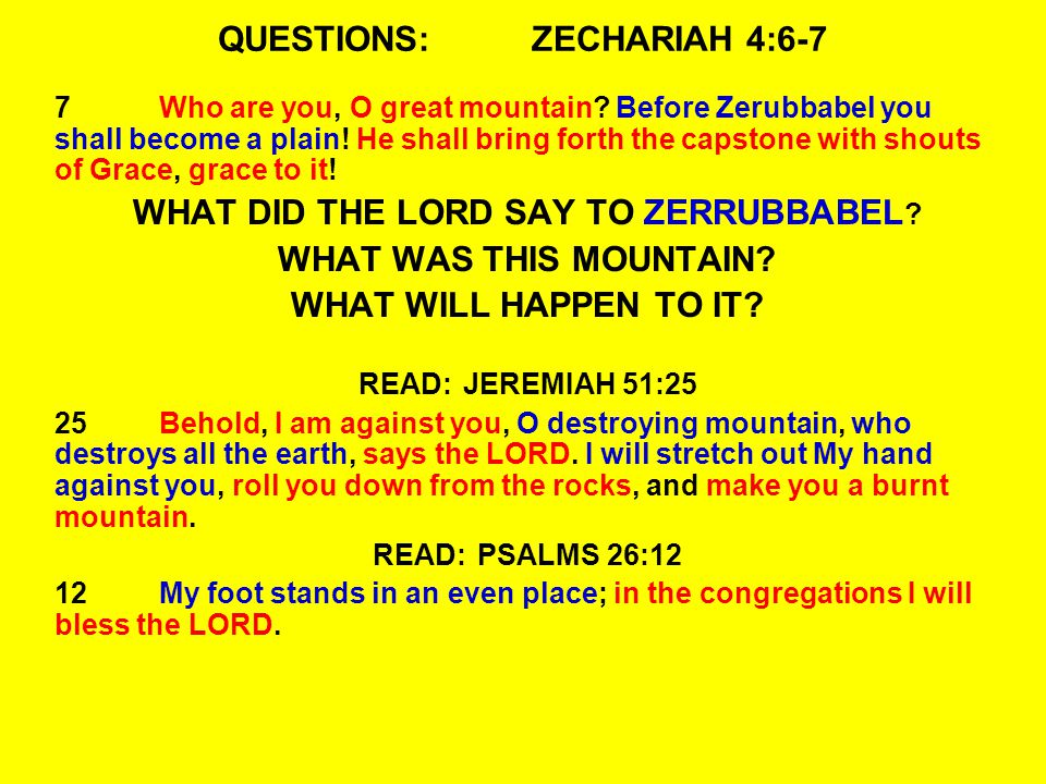 QUESTIONS:ZECHARIAH 4:6-7 7Who are you, O great mountain.