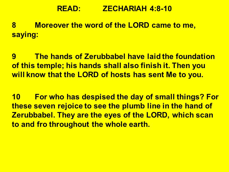 READ:ZECHARIAH 4:8-10 8Moreover the word of the LORD came to me, saying: 9The hands of Zerubbabel have laid the foundation of this temple; his hands shall also finish it.