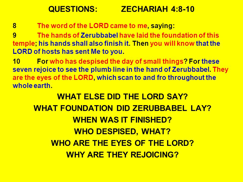 QUESTIONS:ZECHARIAH 4:8-10 8The word of the LORD came to me, saying: 9The hands of Zerubbabel have laid the foundation of this temple; his hands shall also finish it.