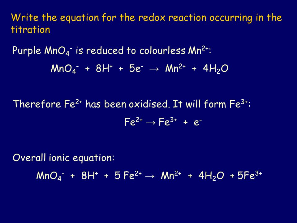 Write the equation for the redox reaction occurring in the titration Purple MnO 4 - is reduced to colourless Mn 2+ : MnO 4 - + 8H + + 5e - → Mn 2+ + 4