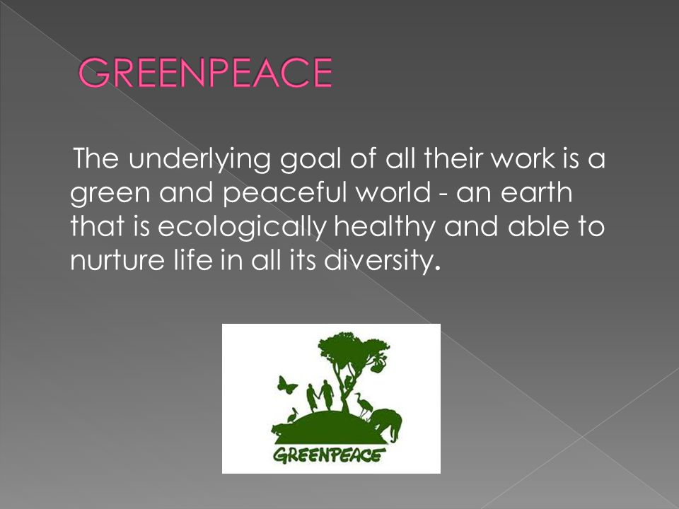 The underlying goal of all their work is a green and peaceful world - an earth that is ecologically healthy and able to nurture life in all its divers