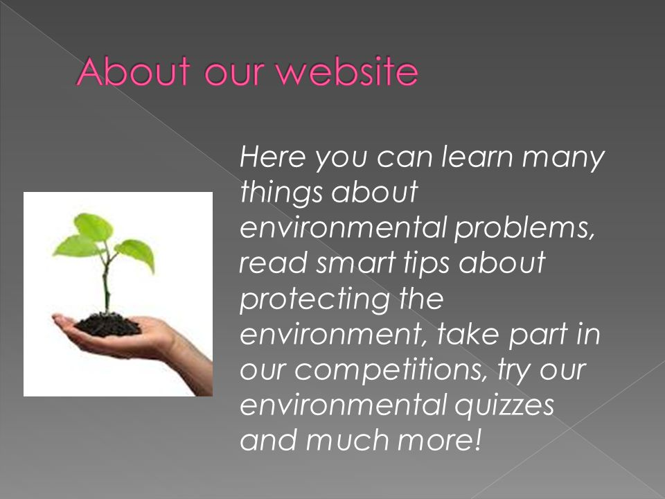 Here you can learn many things about environmental problems, read smart tips about protecting the environment, take part in our competitions, try our environmental quizzes and much more!