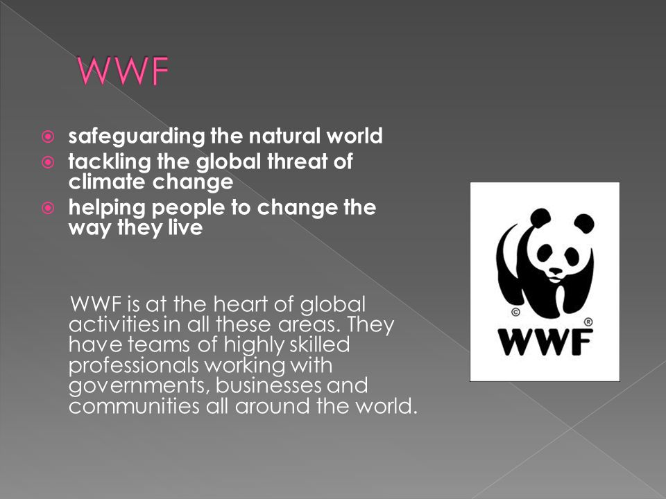  safeguarding the natural world  tackling the global threat of climate change  helping people to change the way they live WWF is at the heart of global activities in all these areas.
