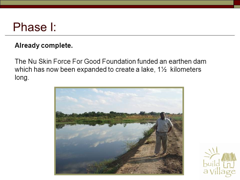 Already complete. The Nu Skin Force For Good Foundation funded an earthen dam which has now been expanded to create a lake, 1½ kilometers long. Phase