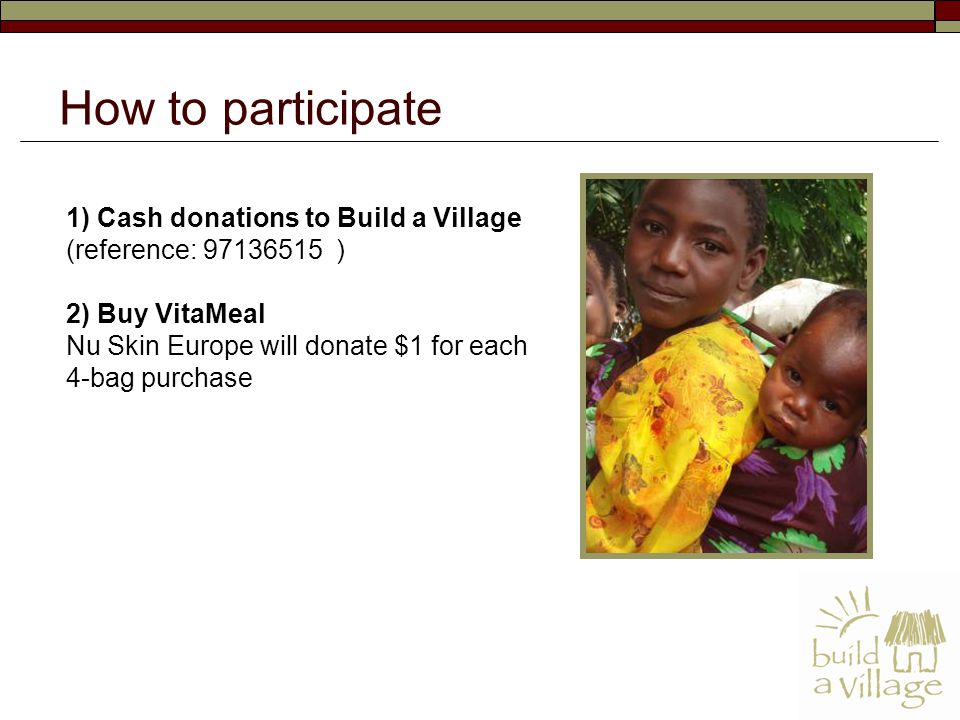 1) Cash donations to Build a Village (reference: 97136515 ) 2) Buy VitaMeal Nu Skin Europe will donate $1 for each 4-bag purchase How to participate
