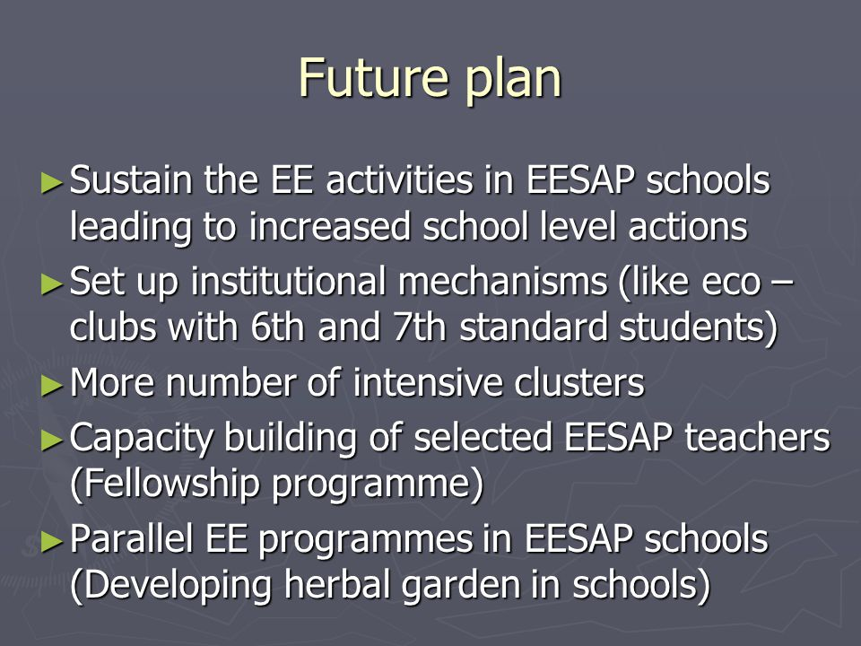 Future plan ► Sustain the EE activities in EESAP schools leading to increased school level actions ► Set up institutional mechanisms (like eco – clubs