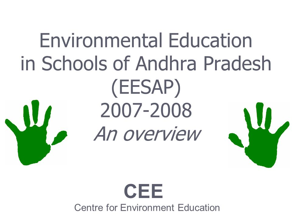 Environmental Education in Schools of Andhra Pradesh (EESAP) 2007-2008 An overview CEE Centre for Environment Education