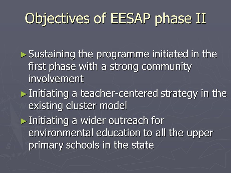 Objectives of EESAP phase II ► Sustaining the programme initiated in the first phase with a strong community involvement ► Initiating a teacher-center