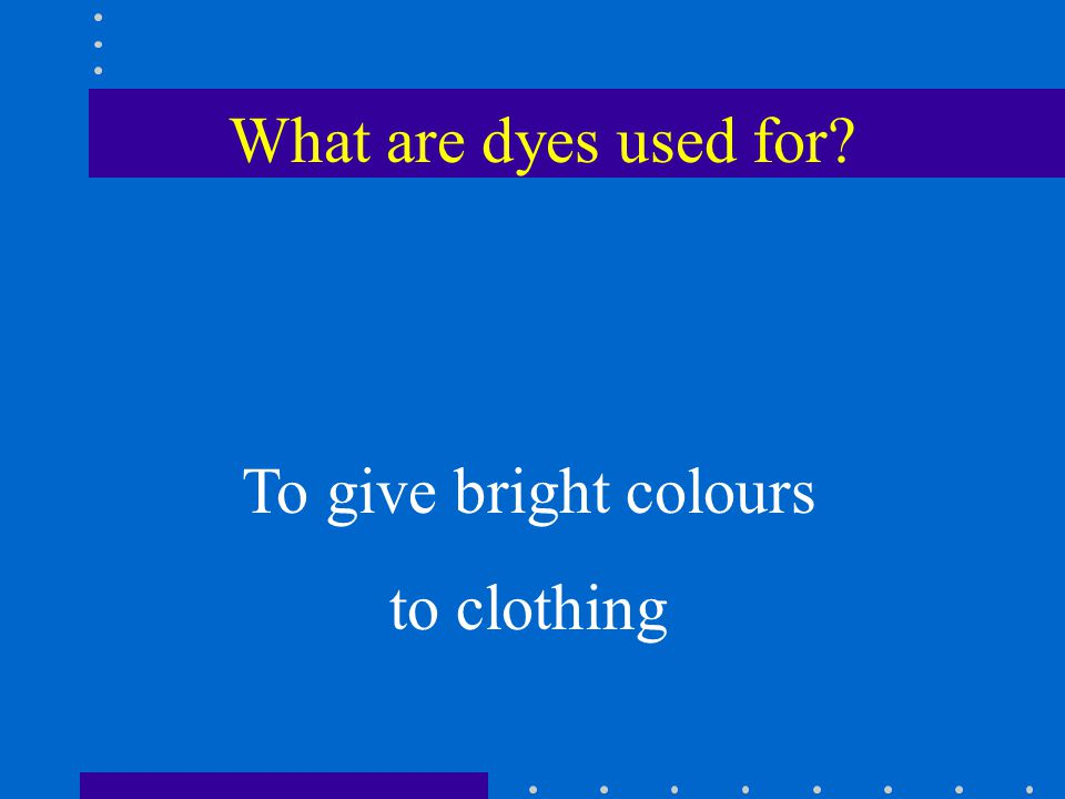 What are dyes used for To give bright colours to clothing