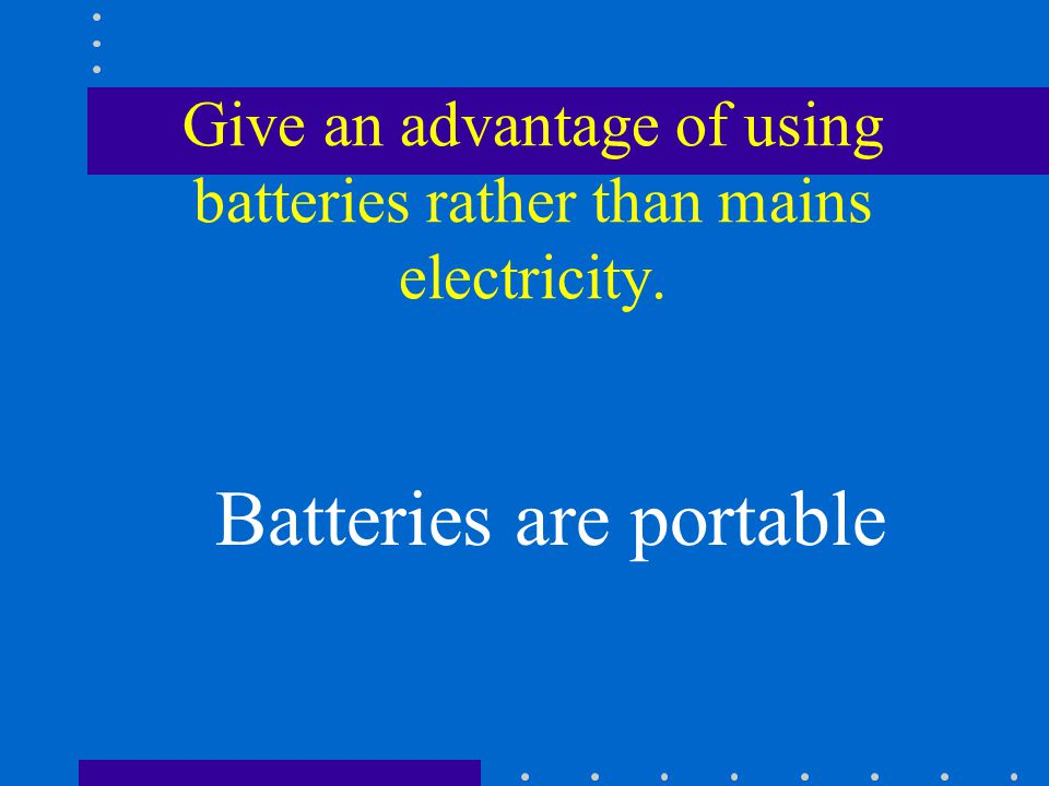 Give an advantage of using batteries rather than mains electricity. Batteries are portable
