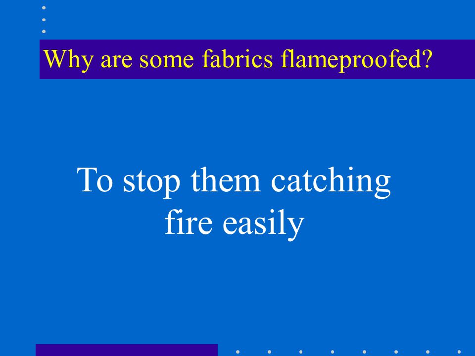 Why are some fabrics flameproofed To stop them catching fire easily