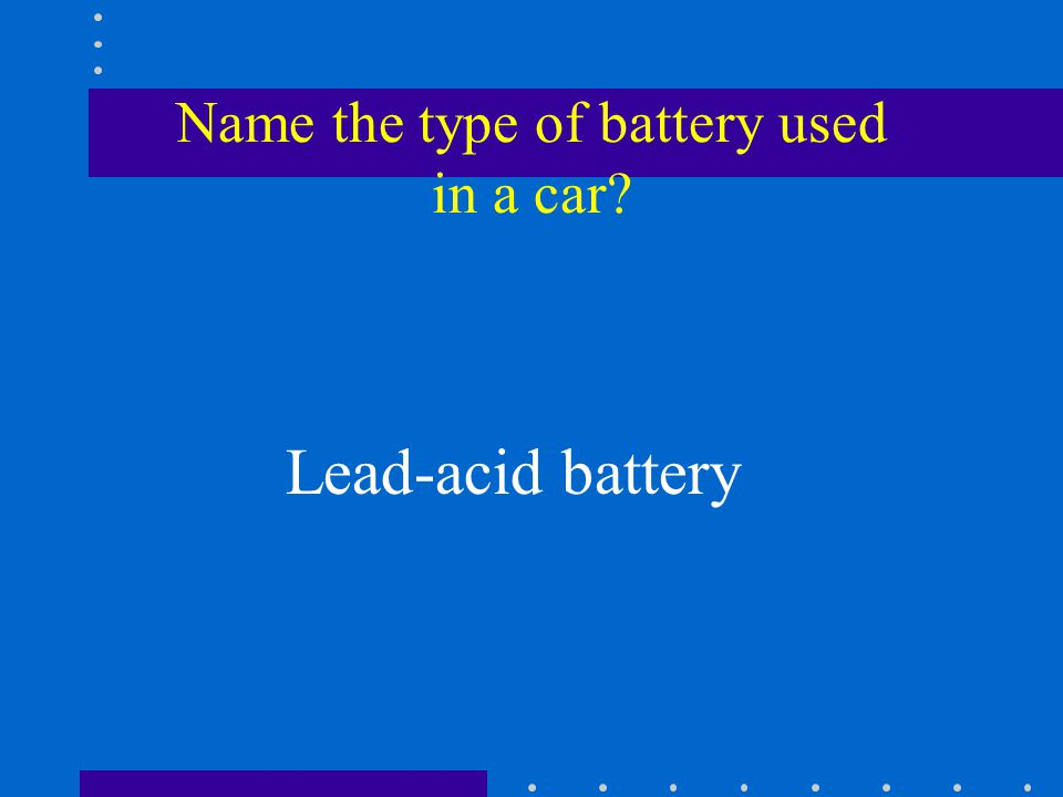 Name the type of battery used in a car Lead-acid battery