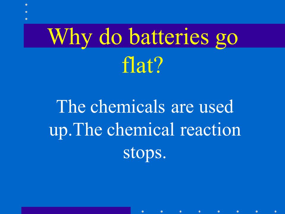 Why do batteries go flat The chemicals are used up.The chemical reaction stops.