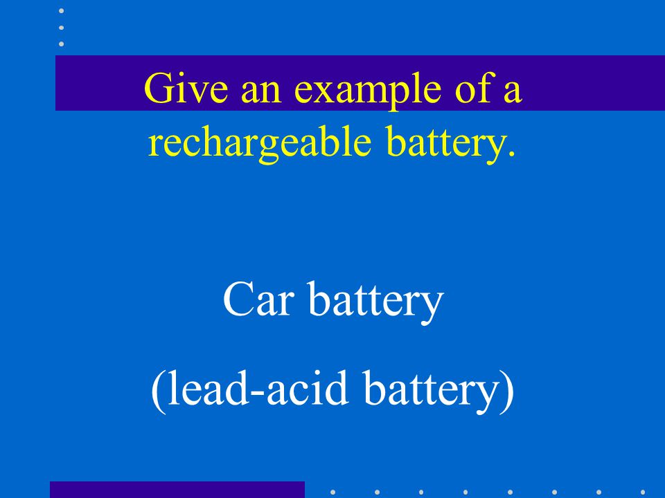 Give an example of a rechargeable battery. Car battery (lead-acid battery)