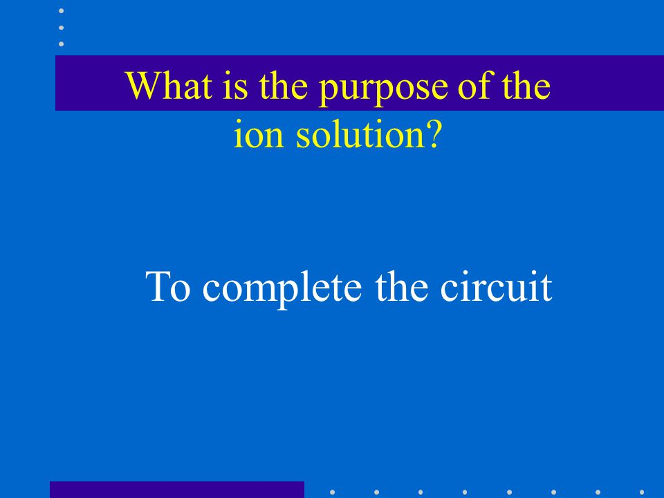 What is the purpose of the ion solution To complete the circuit