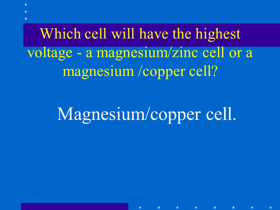 Which cell will have the highest voltage - a magnesium/zinc cell or a magnesium /copper cell.