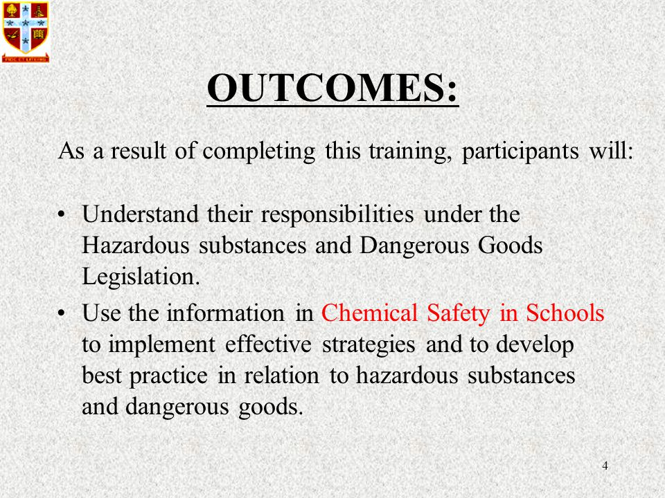 4 OUTCOMES: Understand their responsibilities under the Hazardous substances and Dangerous Goods Legislation.
