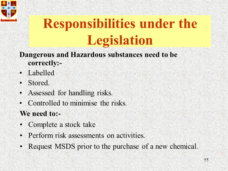 55 Responsibilities under the Legislation Dangerous and Hazardous substances need to be correctly:- Labelled Stored.
