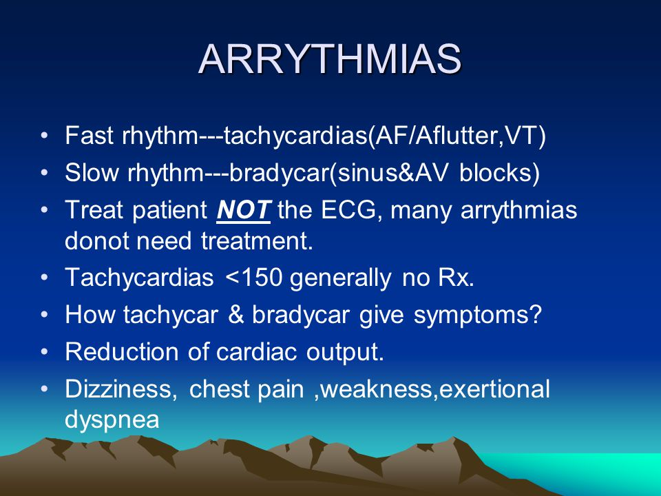 ARRYTHMIAS Fast rhythm---tachycardias(AF/Aflutter,VT) Slow rhythm---bradycar(sinus&AV blocks) Treat patient NOT the ECG, many arrythmias donot need treatment.