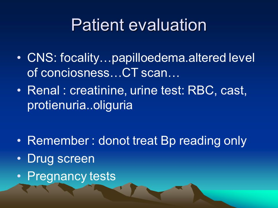 Patient evaluation CNS: focality…papilloedema.altered level of conciosness…CT scan… Renal : creatinine, urine test: RBC, cast, protienuria..oliguria Remember : donot treat Bp reading only Drug screen Pregnancy tests