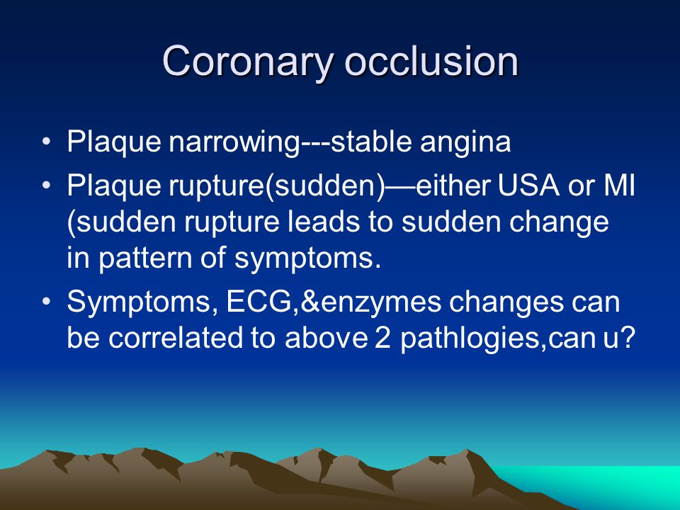 Coronary occlusion Plaque narrowing---stable angina Plaque rupture(sudden)—either USA or MI (sudden rupture leads to sudden change in pattern of symptoms.