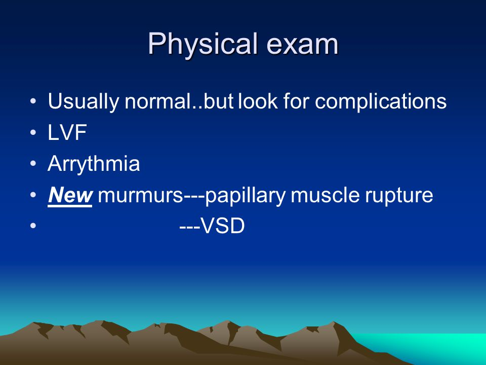 Physical exam Usually normal..but look for complications LVF Arrythmia New murmurs---papillary muscle rupture ---VSD