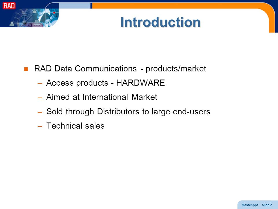 Master.ppt Slide 2 Introduction RAD Data Communications - products/market –Access products - HARDWARE –Aimed at International Market –Sold through Distributors to large end-users –Technical sales