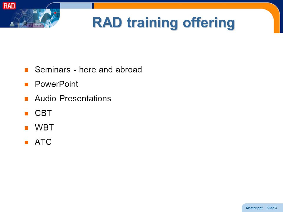 Master.ppt Slide 3 RAD training offering Seminars - here and abroad PowerPoint Audio Presentations CBT WBT ATC