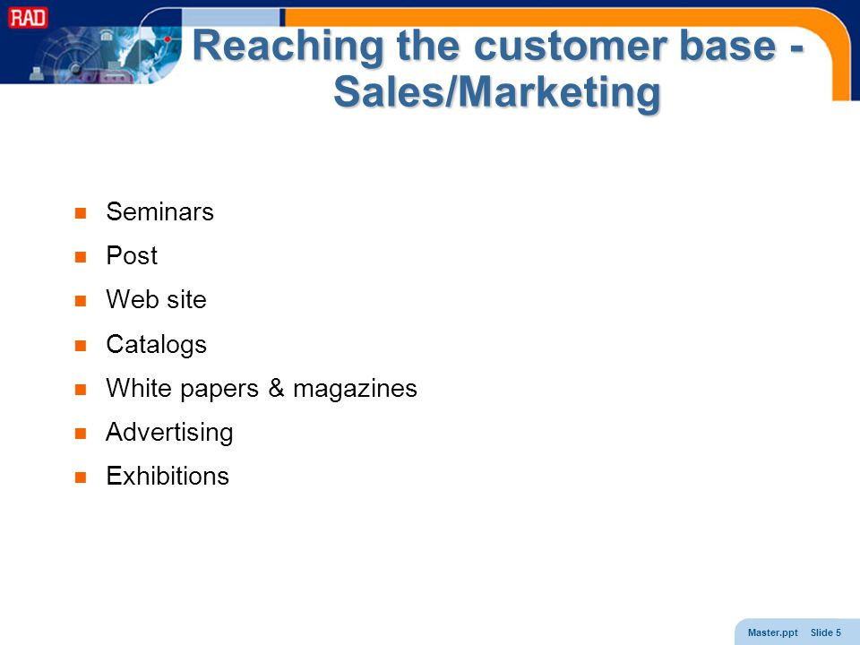 Master.ppt Slide 5 Reaching the customer base - Sales/Marketing Seminars Post Web site Catalogs White papers & magazines Advertising Exhibitions