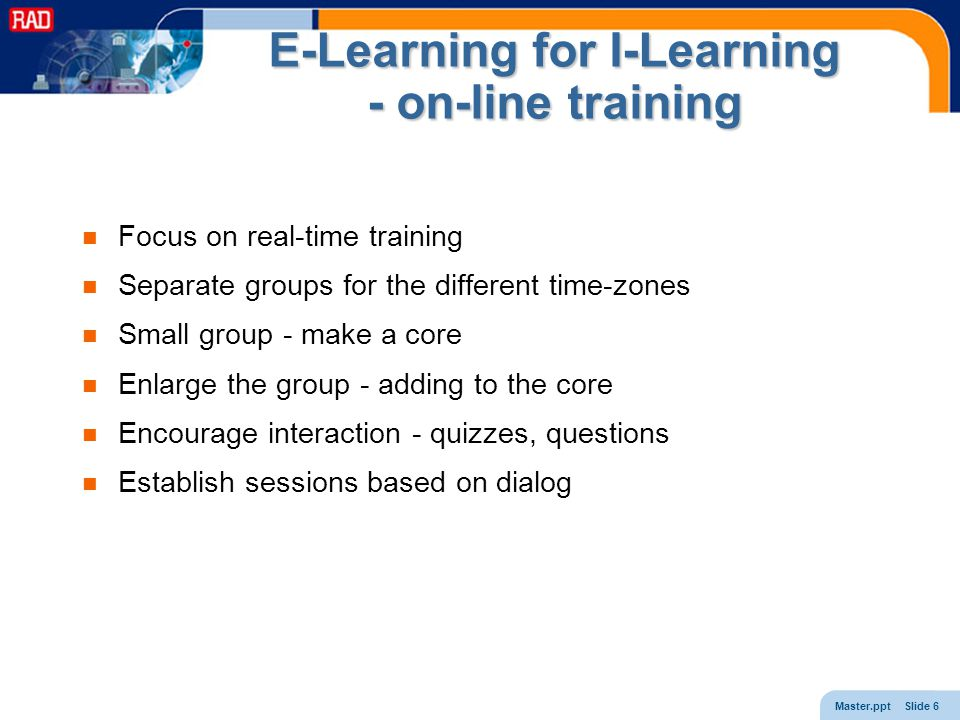 Master.ppt Slide 6 E-Learning for I-Learning - on-line training Focus on real-time training Separate groups for the different time-zones Small group -