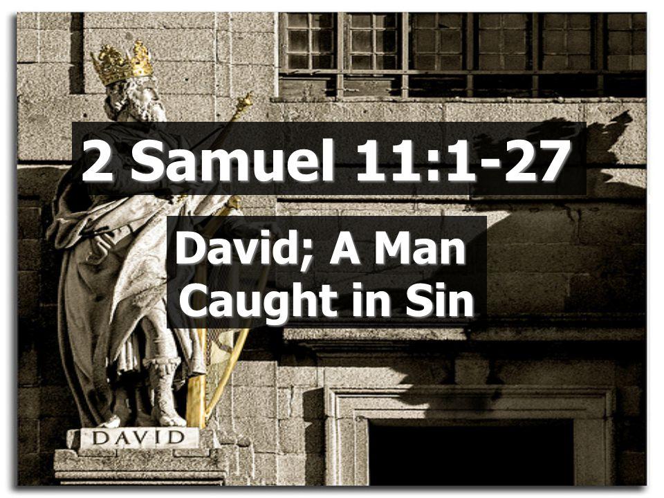 2 Samuel 11:1-27 David; A Man Caught in Sin