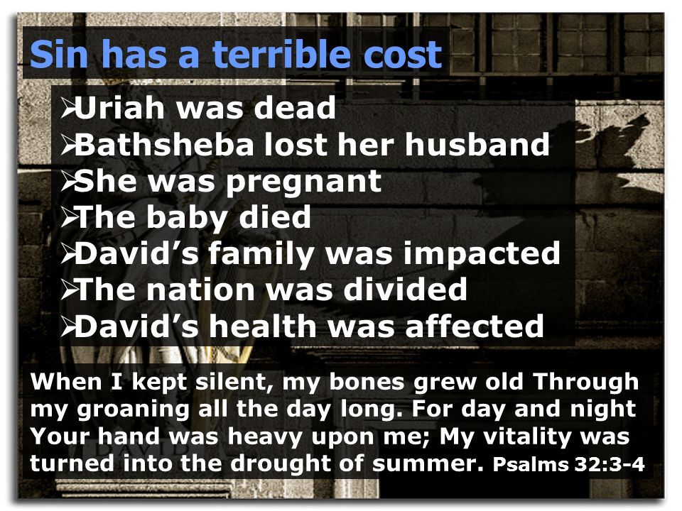 Sin has a terrible cost  Uriah was dead  Bathsheba lost her husband  She was pregnant  The baby died  David's family was impacted  The nation was divided  David's health was affected When I kept silent, my bones grew old Through my groaning all the day long.