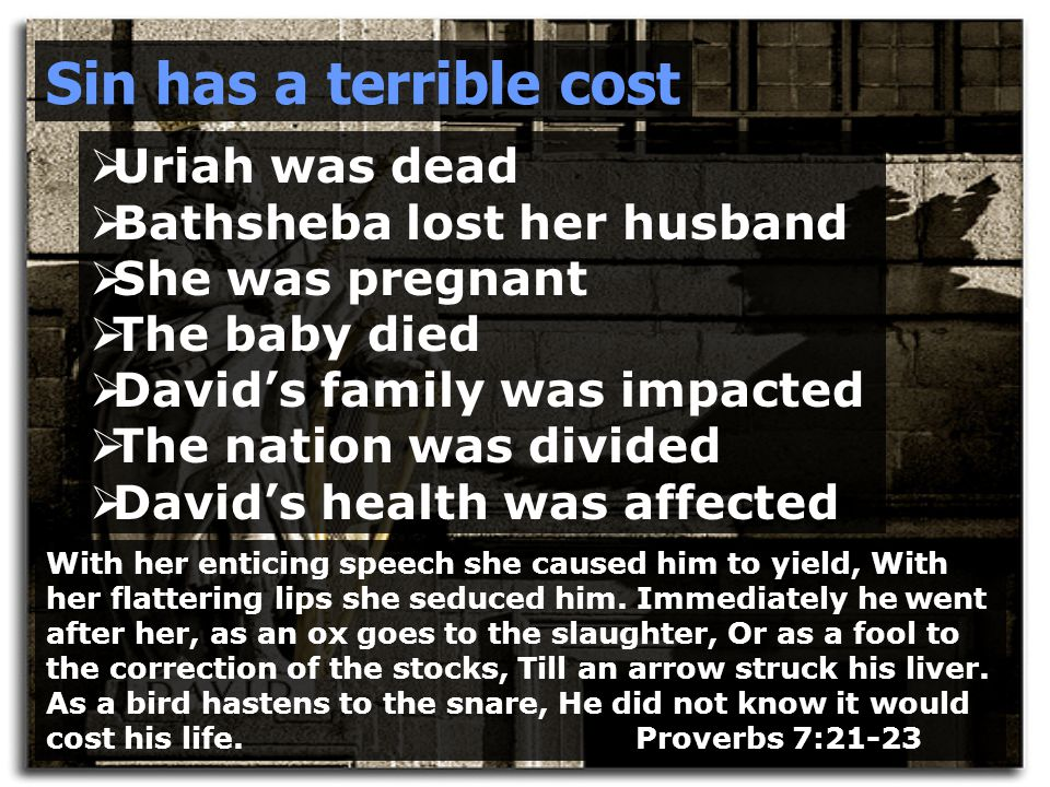 Sin has a terrible cost  Uriah was dead  Bathsheba lost her husband  She was pregnant  The baby died  David's family was impacted  The nation was divided  David's health was affected With her enticing speech she caused him to yield, With her flattering lips she seduced him.