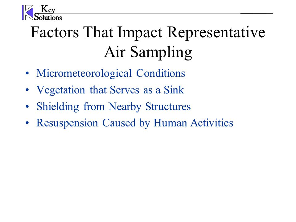 Factors That Impact Representative Air Sampling Micrometeorological Conditions Vegetation that Serves as a Sink Shielding from Nearby Structures Resuspension Caused by Human Activities