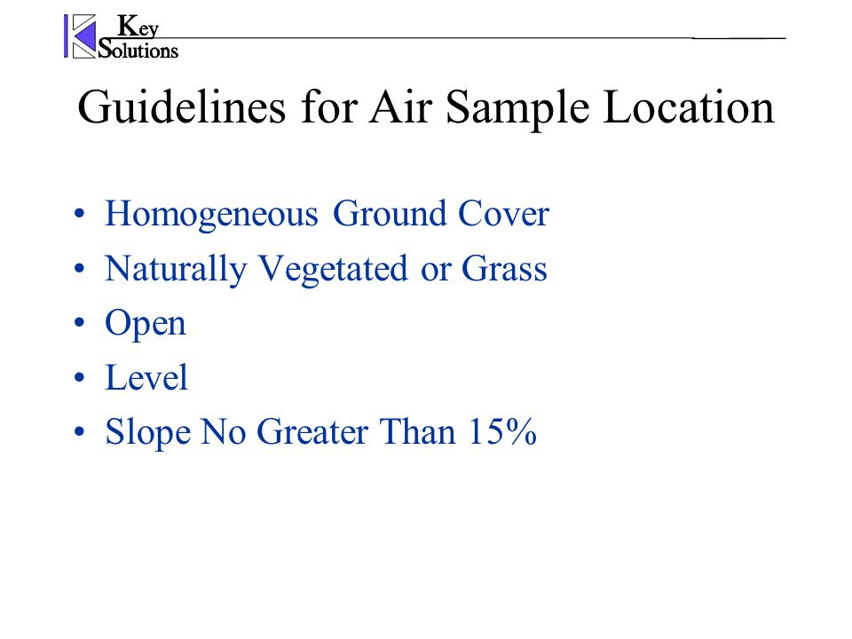 Guidelines for Air Sample Location Homogeneous Ground Cover Naturally Vegetated or Grass Open Level Slope No Greater Than 15%