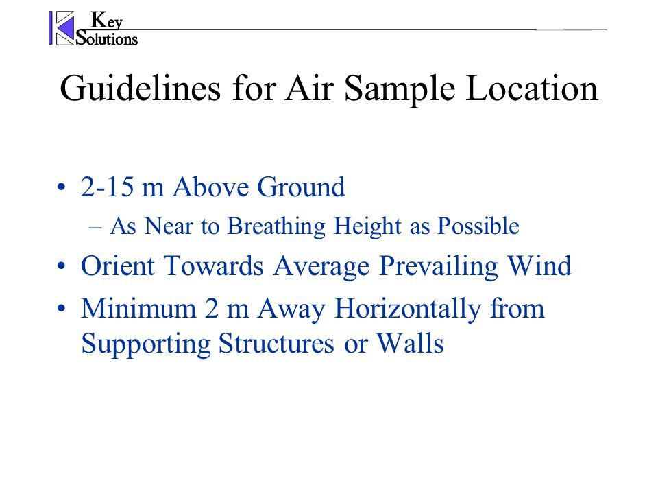 2-15 m Above Ground –As Near to Breathing Height as Possible Orient Towards Average Prevailing Wind Minimum 2 m Away Horizontally from Supporting Structures or Walls Guidelines for Air Sample Location