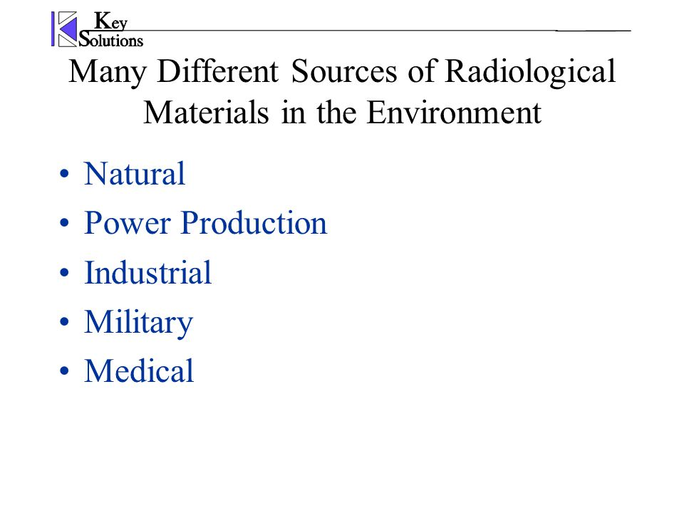 Many Different Sources of Radiological Materials in the Environment Natural Power Production Industrial Military Medical