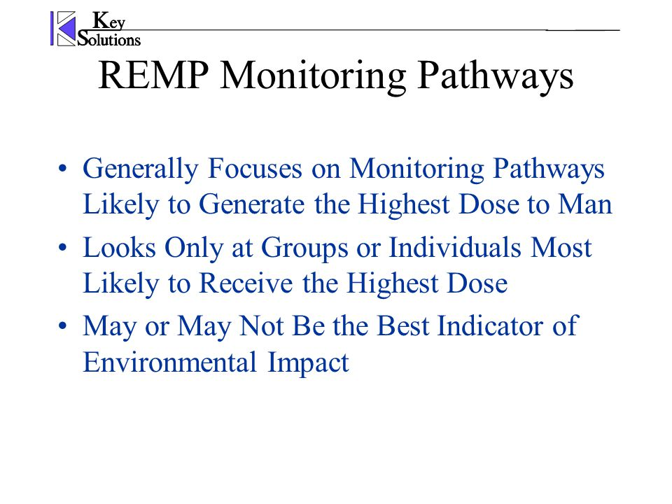 REMP Monitoring Pathways Generally Focuses on Monitoring Pathways Likely to Generate the Highest Dose to Man Looks Only at Groups or Individuals Most Likely to Receive the Highest Dose May or May Not Be the Best Indicator of Environmental Impact