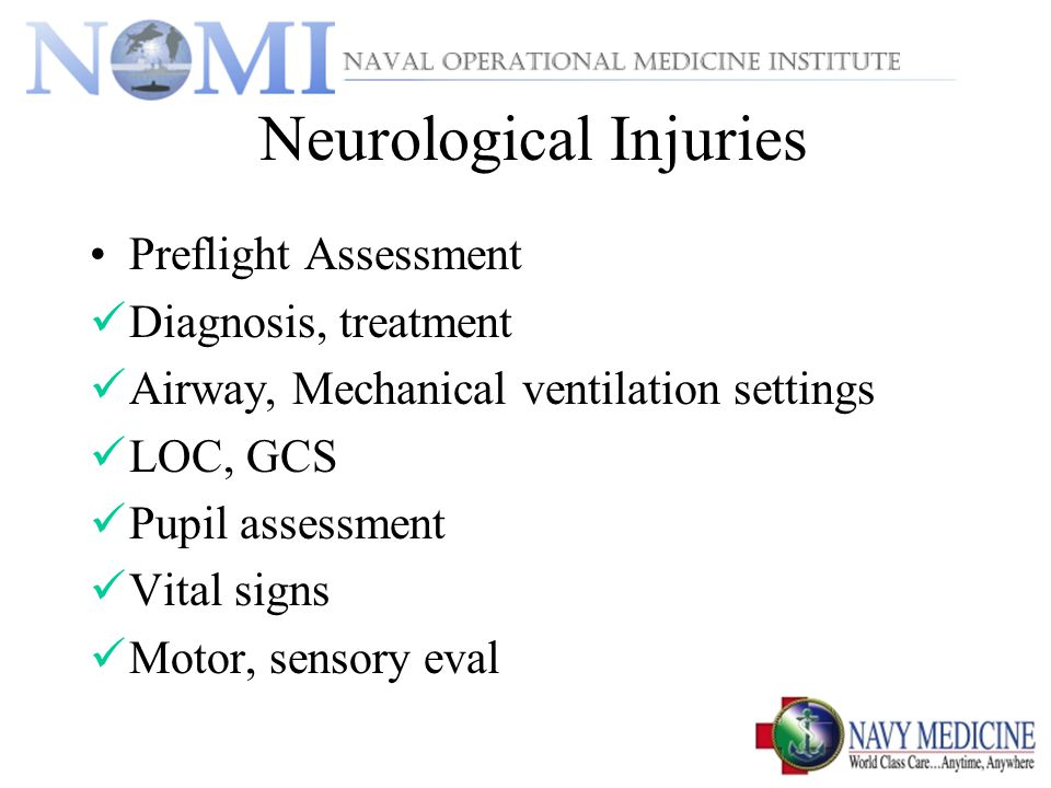 Neurological Injuries Preflight Assessment Diagnosis, treatment Airway, Mechanical ventilation settings LOC, GCS Pupil assessment Vital signs Motor, sensory eval