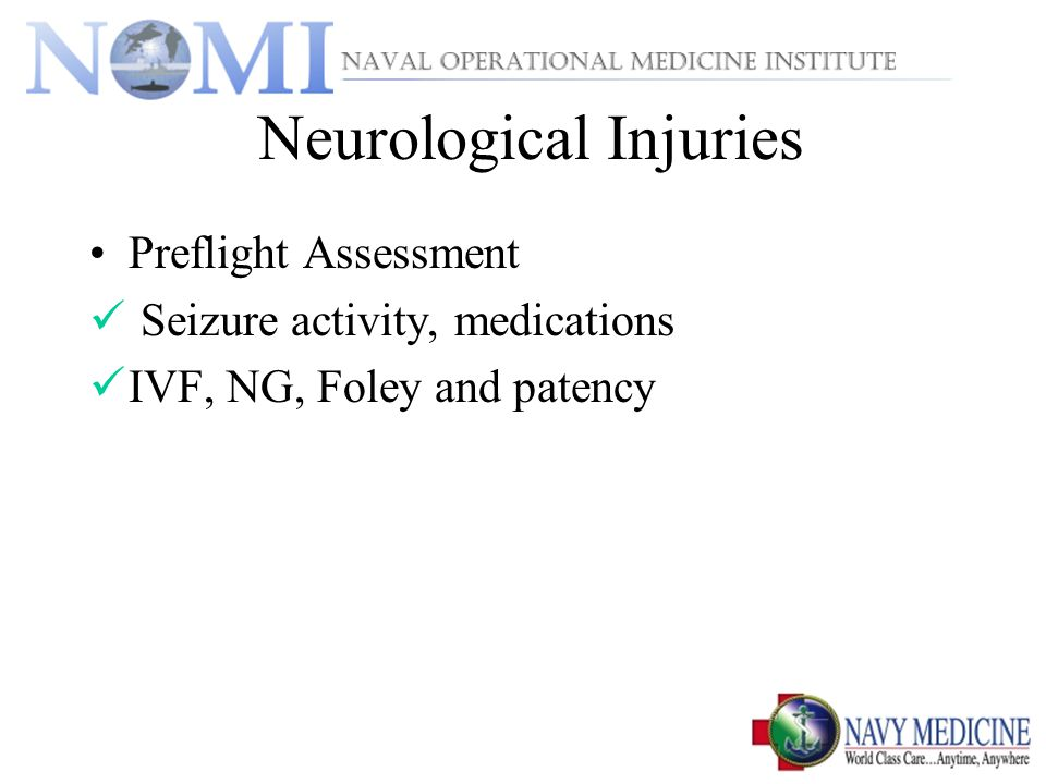 Neurological Injuries Preflight Assessment Seizure activity, medications IVF, NG, Foley and patency