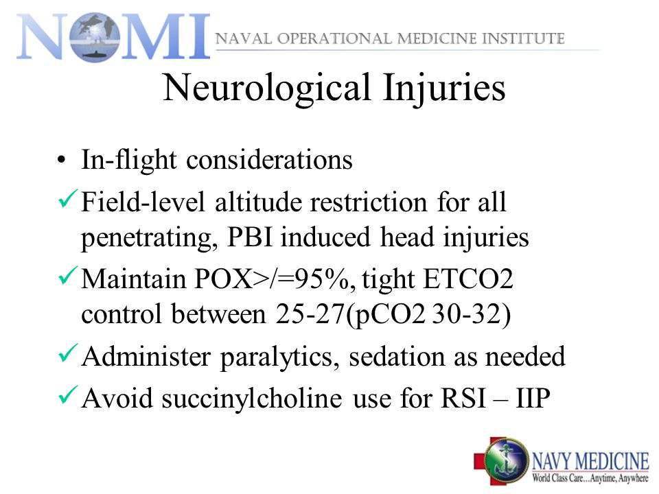 Neurological Injuries In-flight considerations Field-level altitude restriction for all penetrating, PBI induced head injuries Maintain POX>/=95%, tight ETCO2 control between 25-27(pCO2 30-32) Administer paralytics, sedation as needed Avoid succinylcholine use for RSI – IIP