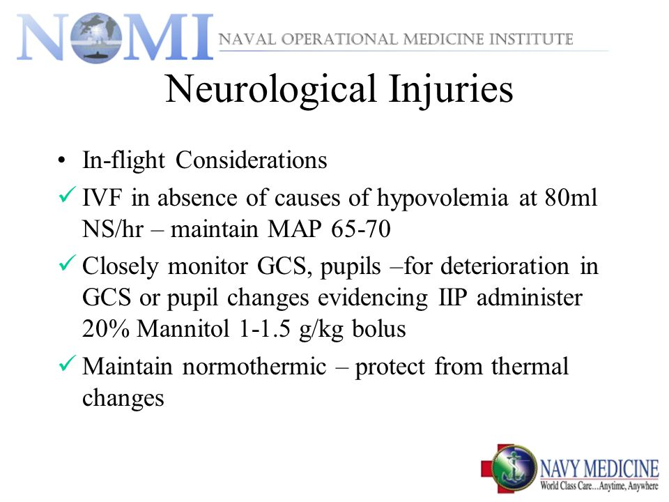 Neurological Injuries In-flight Considerations IVF in absence of causes of hypovolemia at 80ml NS/hr – maintain MAP 65-70 Closely monitor GCS, pupils –for deterioration in GCS or pupil changes evidencing IIP administer 20% Mannitol 1-1.5 g/kg bolus Maintain normothermic – protect from thermal changes
