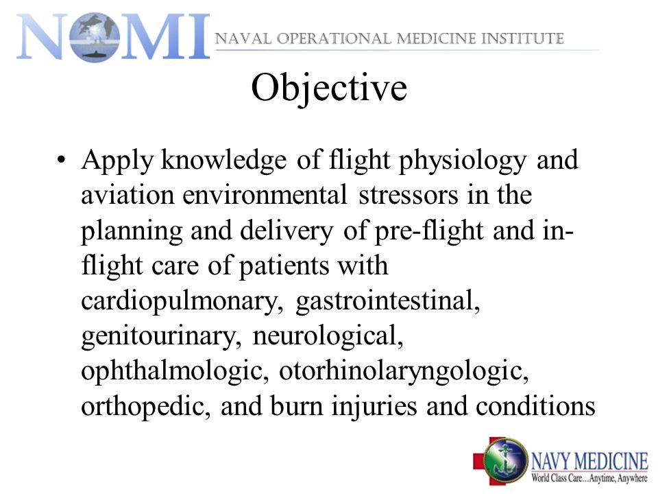 Objective Apply knowledge of flight physiology and aviation environmental stressors in the planning and delivery of pre-flight and in- flight care of patients with cardiopulmonary, gastrointestinal, genitourinary, neurological, ophthalmologic, otorhinolaryngologic, orthopedic, and burn injuries and conditions