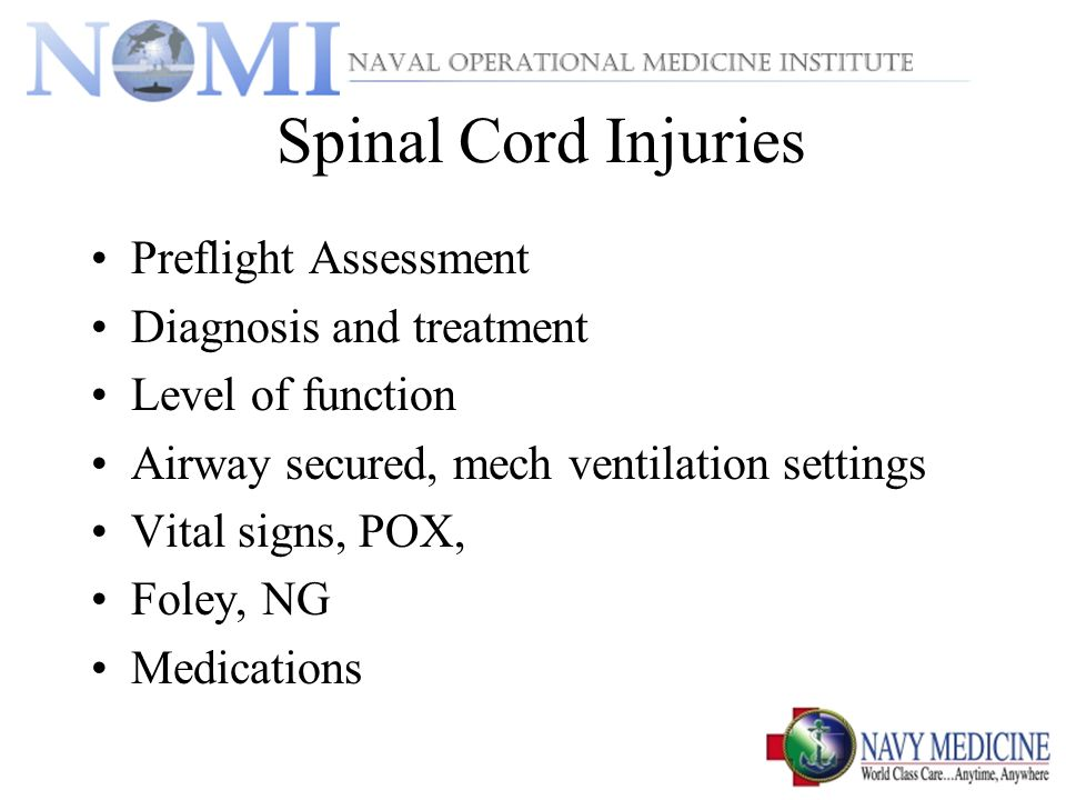 Spinal Cord Injuries Preflight Assessment Diagnosis and treatment Level of function Airway secured, mech ventilation settings Vital signs, POX, Foley, NG Medications