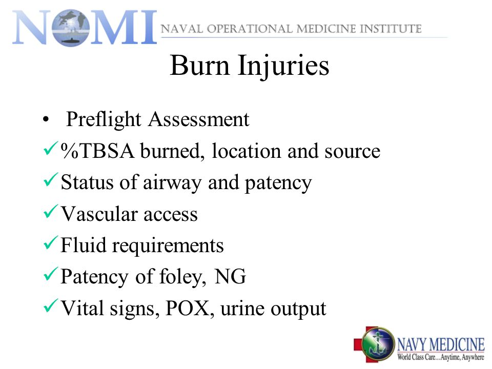Burn Injuries Preflight Assessment %TBSA burned, location and source Status of airway and patency Vascular access Fluid requirements Patency of foley, NG Vital signs, POX, urine output