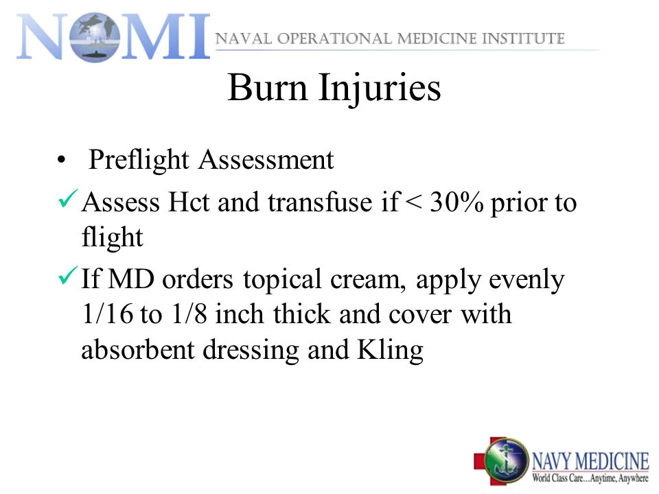 Burn Injuries Preflight Assessment Assess Hct and transfuse if < 30% prior to flight If MD orders topical cream, apply evenly 1/16 to 1/8 inch thick and cover with absorbent dressing and Kling