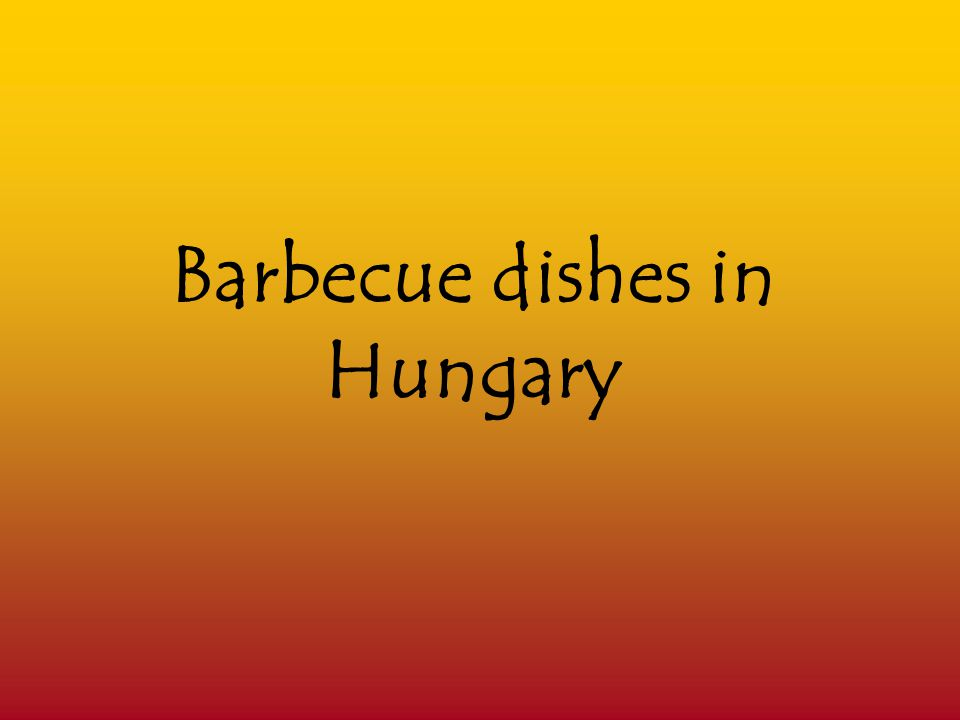 Barbecue What we call barbecue cooking today is completely different from the way of cooking that Hungarian people used to do in the past.